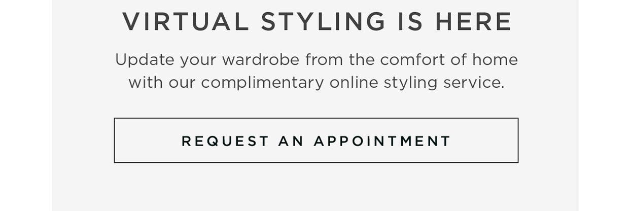 Virtual Styling is Here - Update your wardrobe from home with our complimentary online styling service. Request an Appointment.