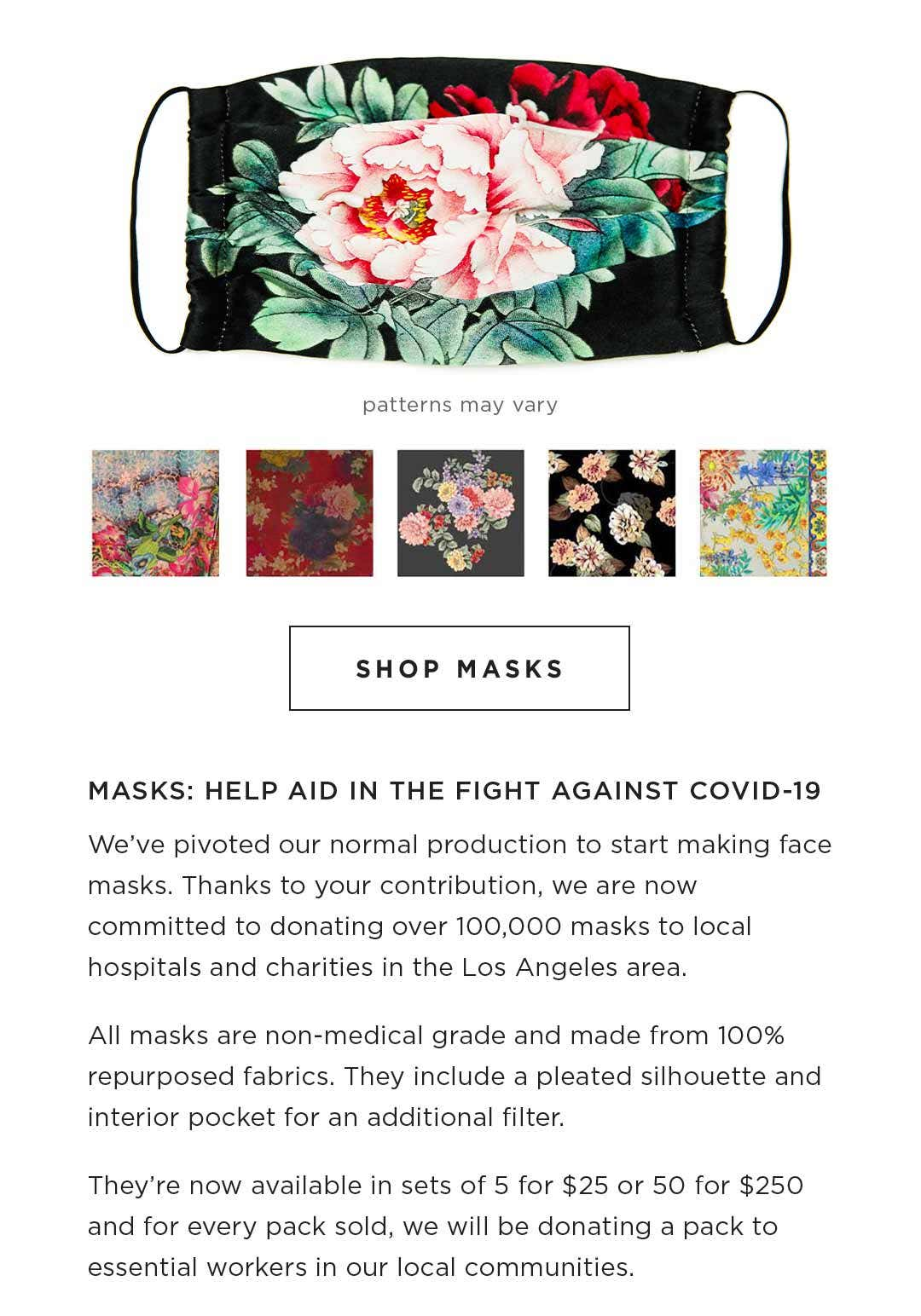 Shop Masks - Patterns may vary - MASKS: HELP AID IN THE FIGHT AGAINST COVID-19 We've pivoted our normal production to start making face masks. Thanks to your contribution, we are now committed to donating over 100,000 masks to local hospitals and chariti