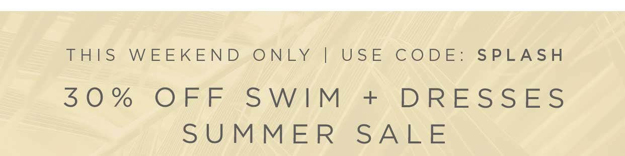 This Weekend Only | Use Code: SPLASH - 30% off Swim + Dresses Summer Sale