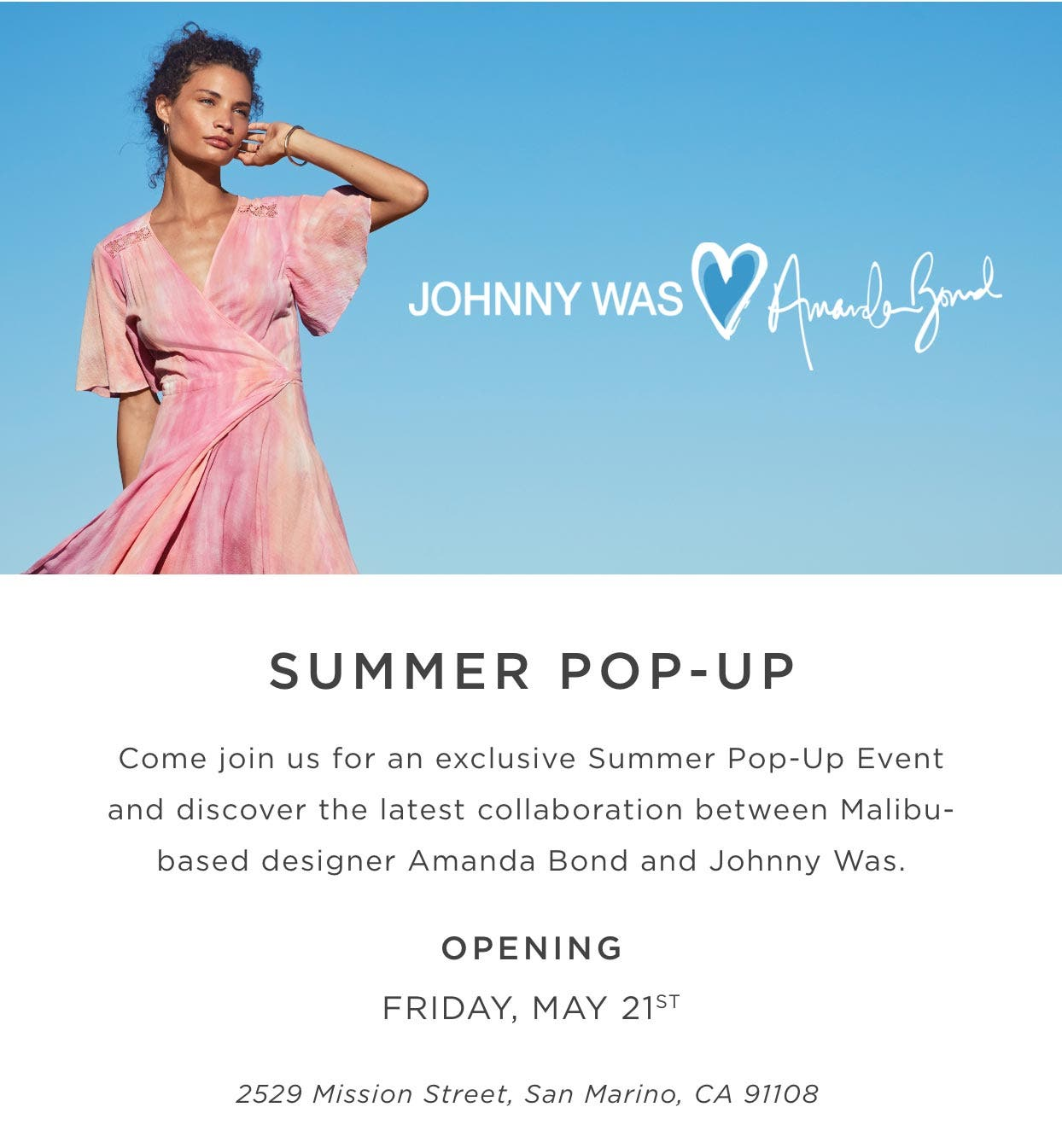 Johnny Was x Amanda Bond - Summer Pop-Up Come Join us for an exclusive pop up event and discover the latest collaboration between Malibu-based designer Amanda Bond and Johnny Was.. Opening Friday, May 21st 2529 Mission Street, San Marino, CA 91108