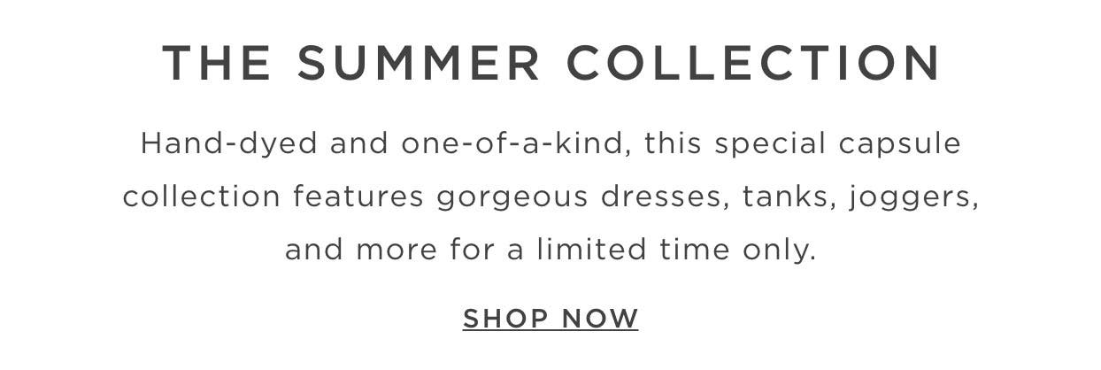 The Summer Collection - Hand-dyed and oen-of-a-kind, this special capsule collection features gorgeous dresses, tanks, joggers, and more for a limited time only. Shop Now.