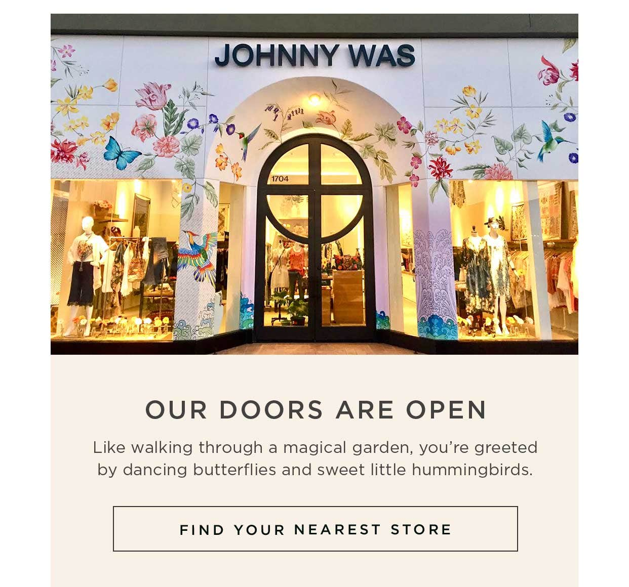 Our Doors are Open - Like walking through a magical garden, you're greeted by dancing butterflies and sweet little hummingbirds. Find Your Nearest Store.