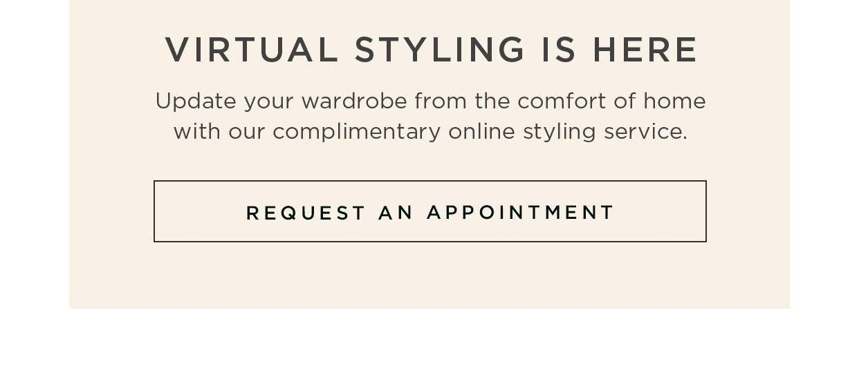 Virtual Styling is Here - Update your wardrobe from the comfort of home with our complimentary online styling service - Request an Appointment