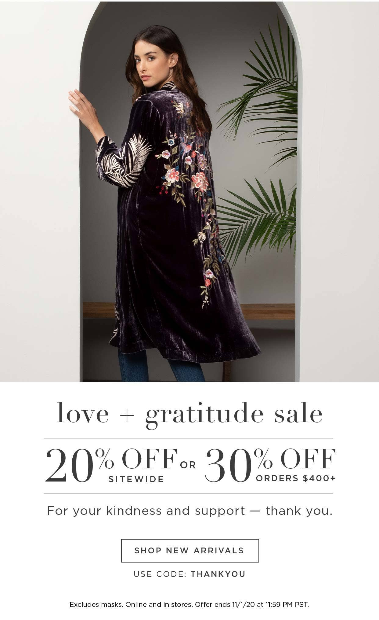 Love + Gratitude Sale - 20% off Sitewide or 30% off Orders $400+ - Thank you for your kindness and support - Thank You - Shop New Arrivals. Use code: THANKYOU - Excludes masks. Online and in stores. Offer ends 11/1/20 at 11:59pm PST.