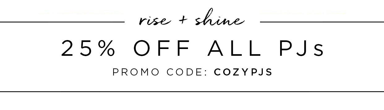 Rise + Shine - 25% off all PJs - Promo code: COZYPJS