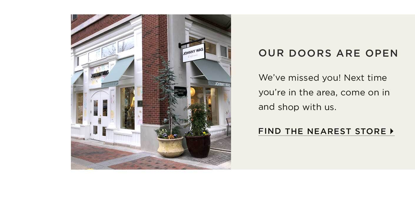 Our Doors are Open - We've missed you! Next time you're in the area, come on in and shop with us. Find the Nearest Store.