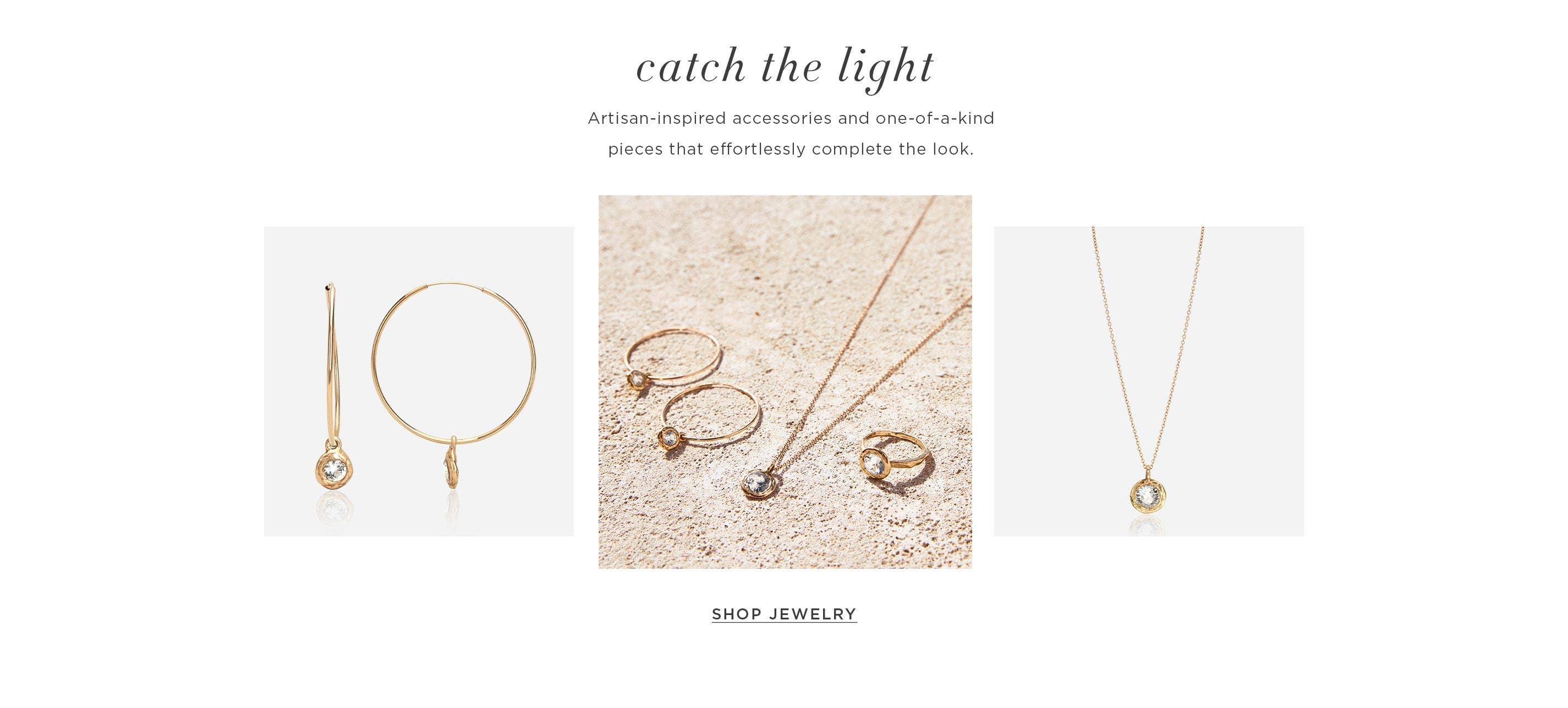 Catch the Light – Artisan-inspired accessories and one-of-a-kind pieces that effortlessly complete the look. Shop Jewelry.