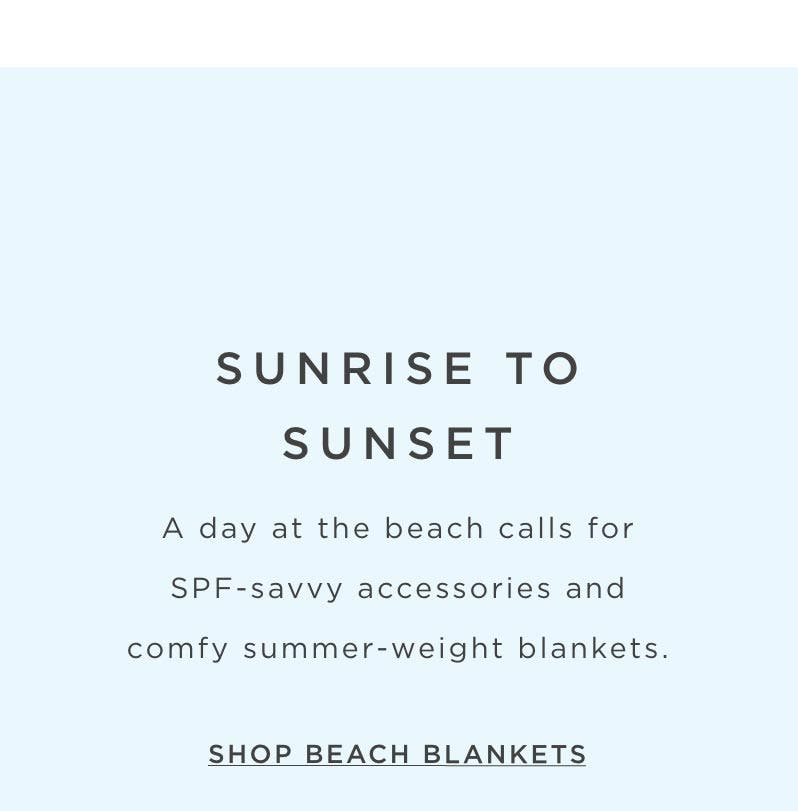 Sunrise to Sunset – A day at the beach calls for SPF-savvy accessories and comfy summer-weight blankets. Shop Beach Blankets