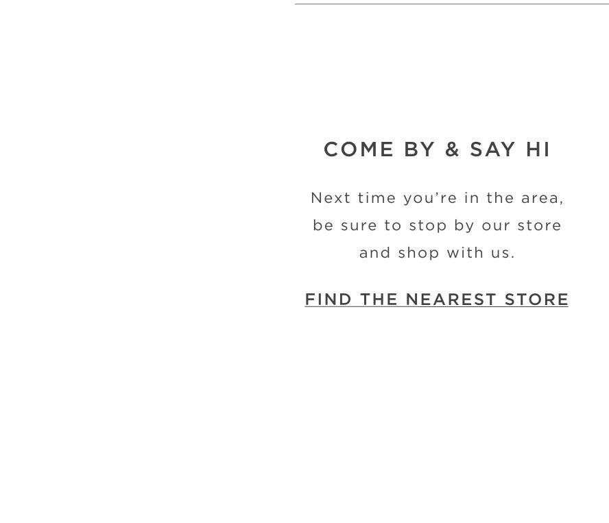 Come By & Say Hi - Next time you're in the area, be sure to stop by our store and shop with us. Find the Nearest Store.