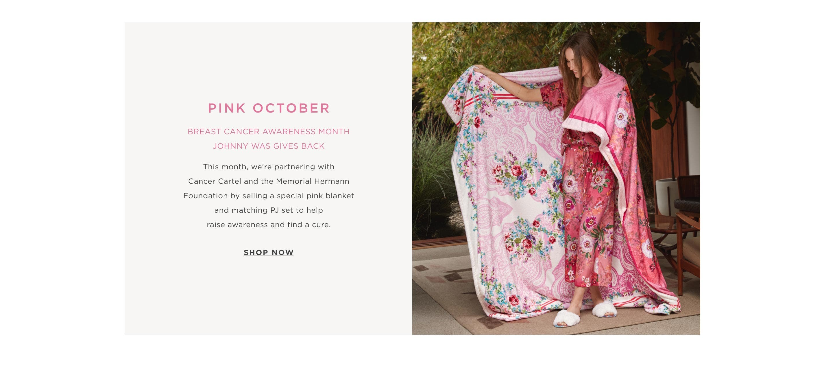 Pink October – Breast Cancer Awareness Month Johnny Was Gives Back This month, we're partnering with Cancer Cartel and the Memorial Hermann Foundation by selling a special pink blanket and matching PJ set to help raise awareness and find a cute. – Shop No