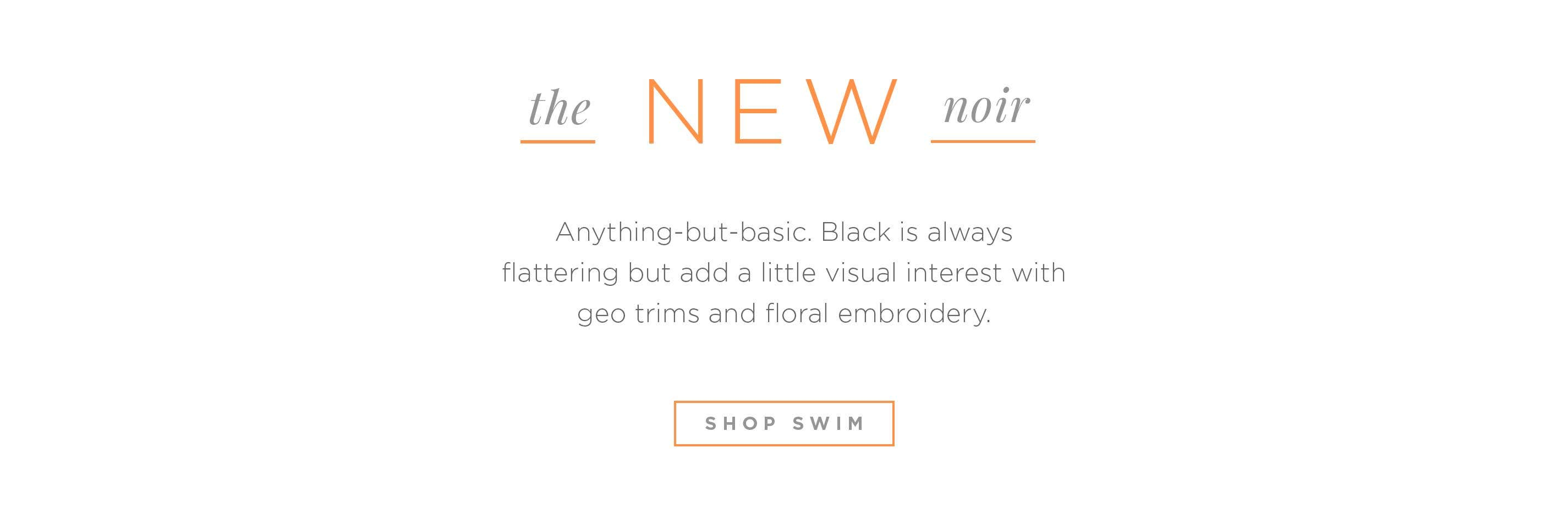 The New Noir - Anything-but-basic. Black is always flattering but add a little visual interest with geo trims and floral embroidery. Shop Swim.