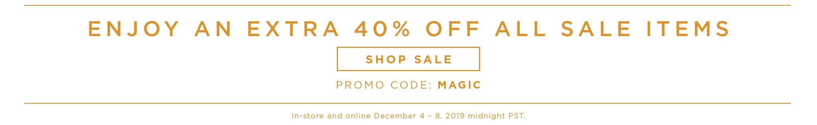 Enjoy an Extra 40% off all Sales Items - Shop Sale - Promo Code: MAGIC - In-store and online December 4 - 8, 2019 midnight PST.
