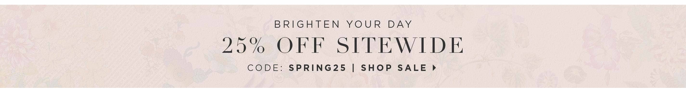 Brighten Your Day - 25% off Sitewide - Code: SPRING25 - Shop sale