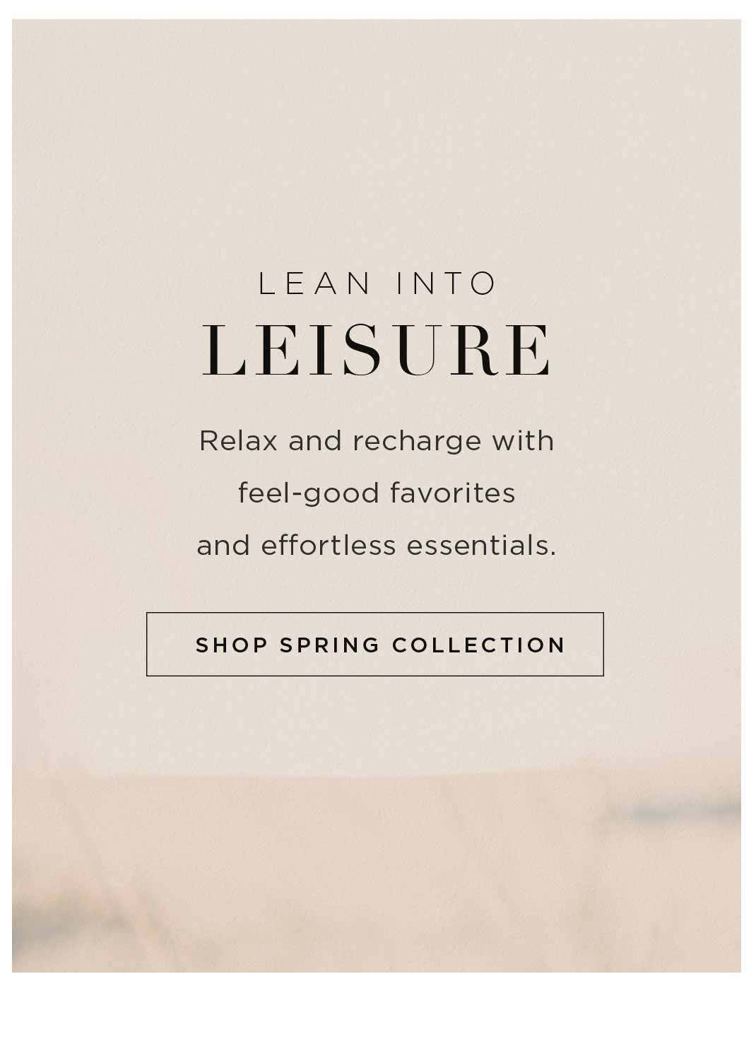 Lean Into Leisure - Relax and recharge with feel-good favorites and effortless essentials - Shop Spring Essentials