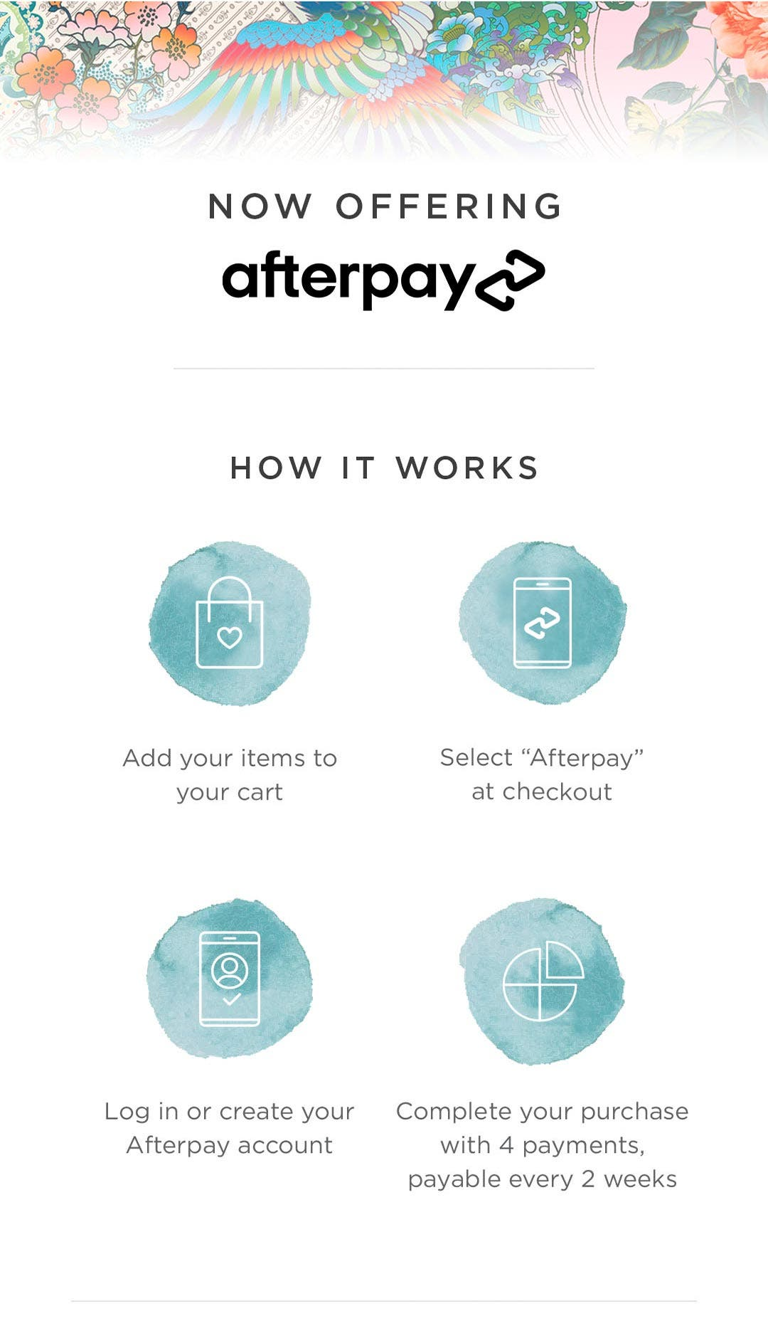 """Now Offering Afterpay - How It Works - 1. Add your items to your cart 2. Select """"Afterpay"""" at checkout 3. Log in or create your Afterpay account 4. Complete your purchase with 4 payments, payable every 2 weeks"""
