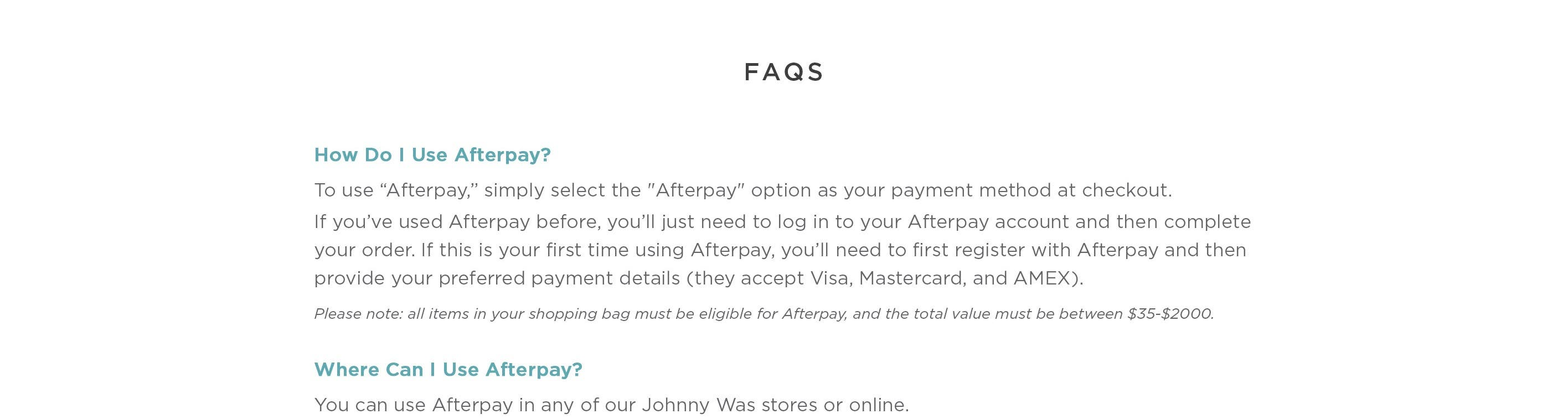 """FAQS - To use """"Afterpay,"""" simple select the """"Afterpay"""" option as your payment method at checkout. If you've used Afterpay before you'll just need to log in to your Afterpay account and then complete your order. If this is your first time using Afterpay, y"""
