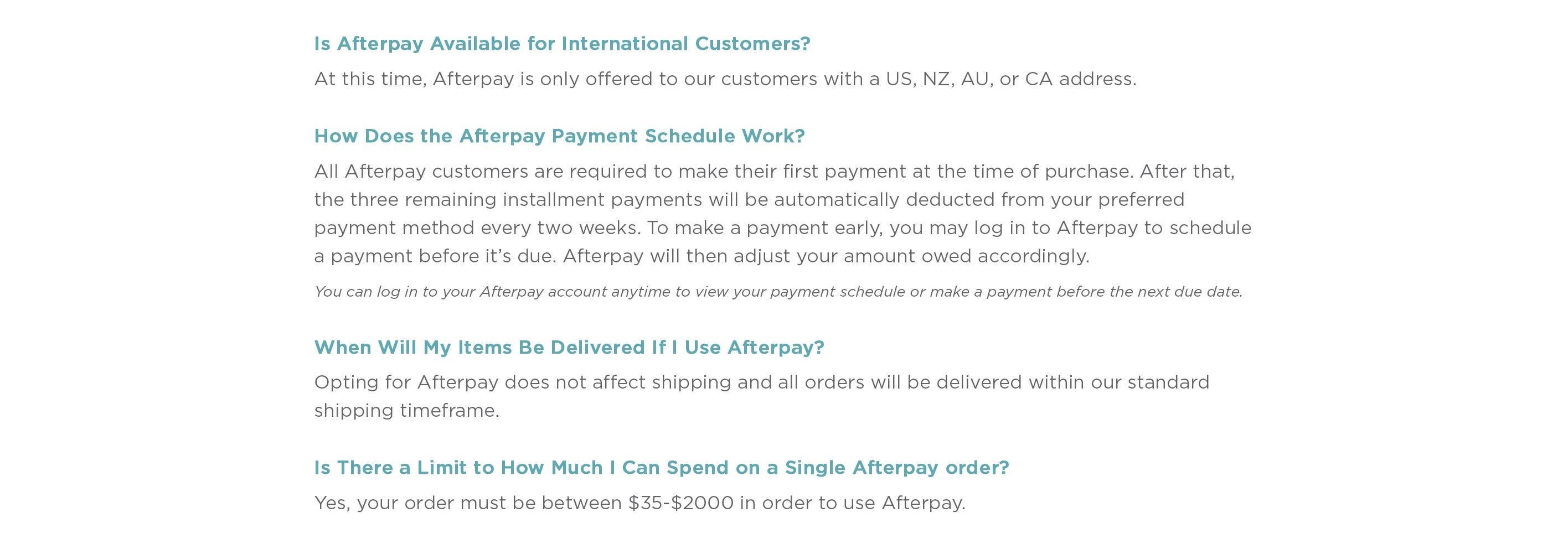 Is Afterpay available for International Customers? At this time, Afterpay is only offered to our customers with a US, NZ, AU, or CA address.  How does the Afterpay Payment schedule work? All Afterpay customers are required to make their first payment at