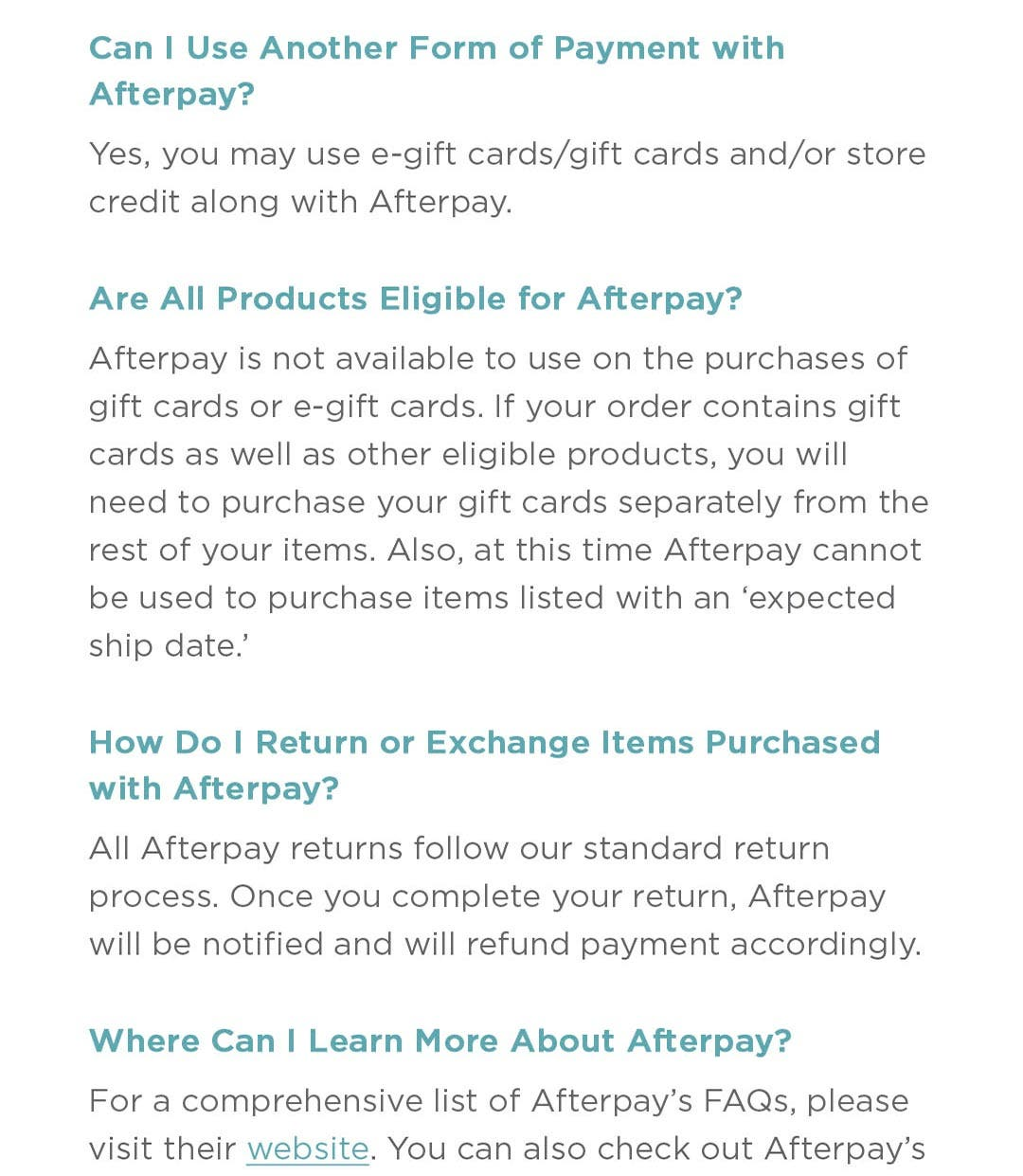 Can I use another form of payment with Afterpay? Yes, you may use e-gift cards/gift cards and/or store credit along with Afterpay.  Are all product eligible for Afterpay? Afterpay is not available to use on the purchases of gift cards or e-gift cards. If