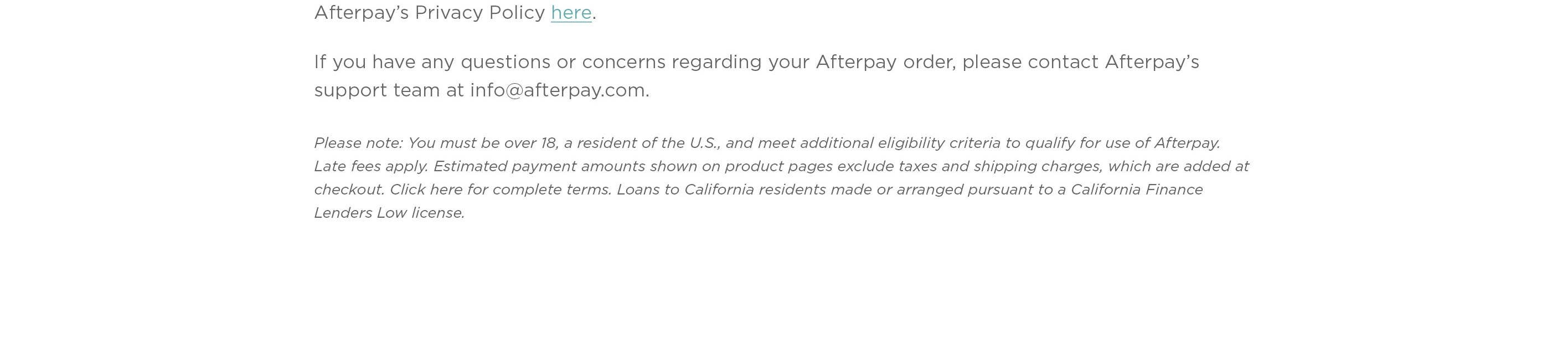 Afterpay's Privacy Policy here.  If you have any questions or concerns regarding your after pay order, please contact Afterpay's support team at info@afterpay.com.  Please note: You must be over 18, a resident of the U.S. and meet additional