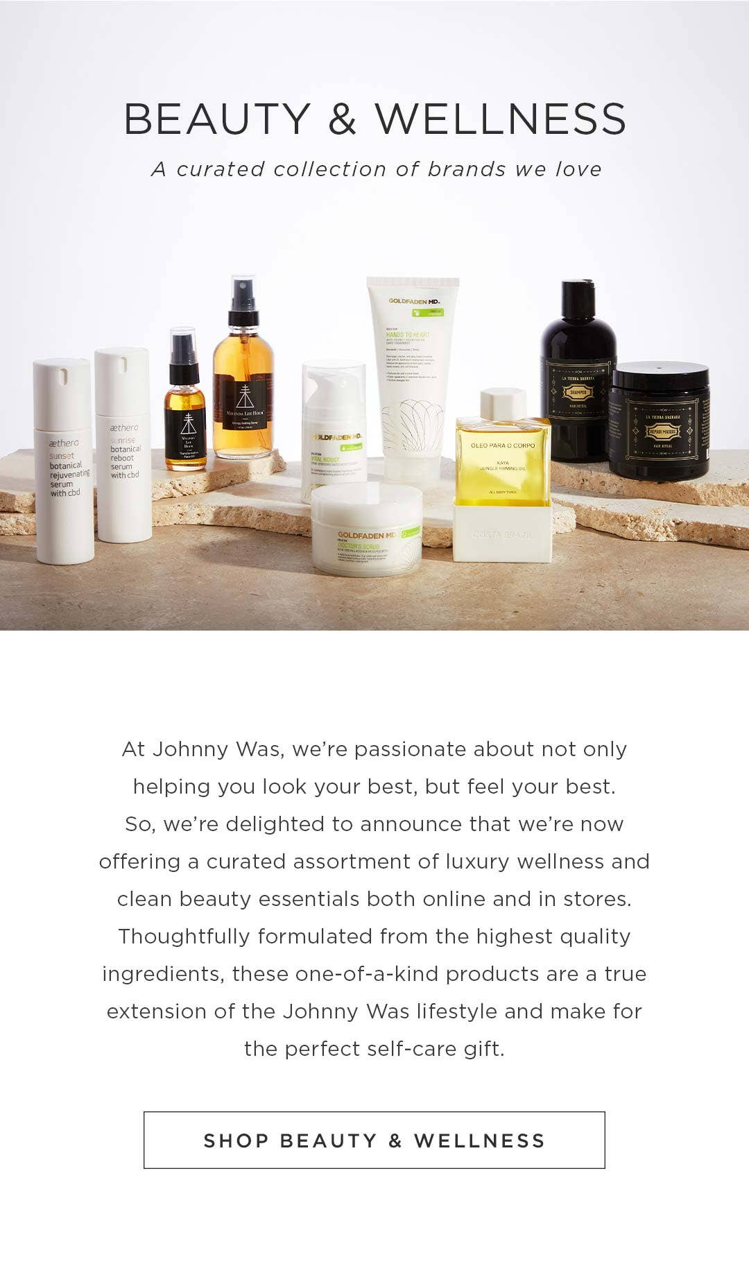 So, we're delighted to announce that we're now offering a curated assortment of luxury wellness and clean beauty essentials both online and in stores. Shop Johnny Was Beauty