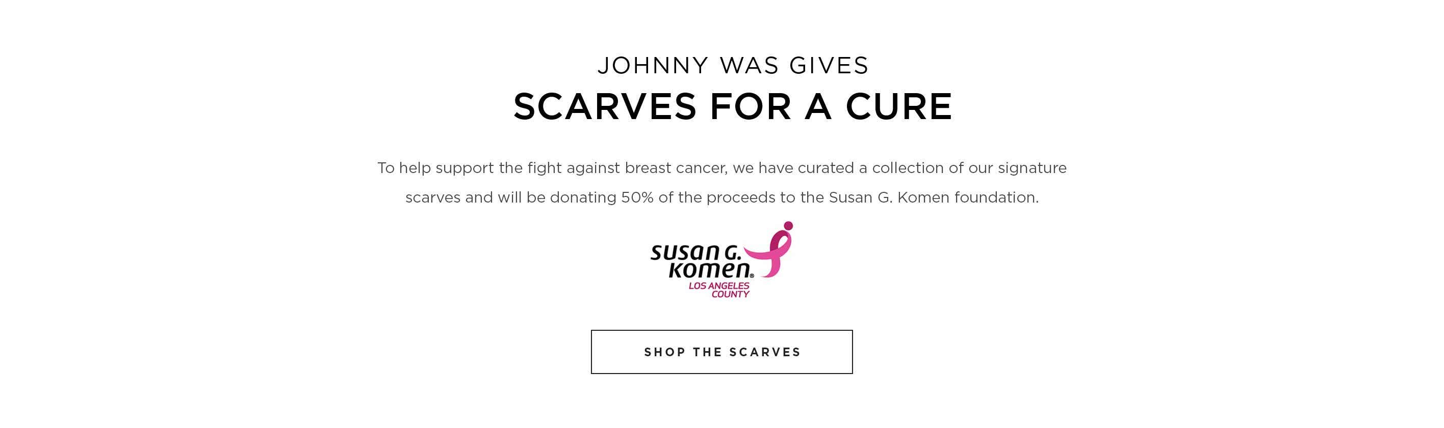 Johnny Was Gives Scarves for a Cure - To help support the fight against breast cancer, we have curated a collection of our signature scarves and will be donating 50% of the proceeds to the Susan G. Komen Foundation. Susan G. Komen Foundation Los Angeles County logo. Shop the Scarves.
