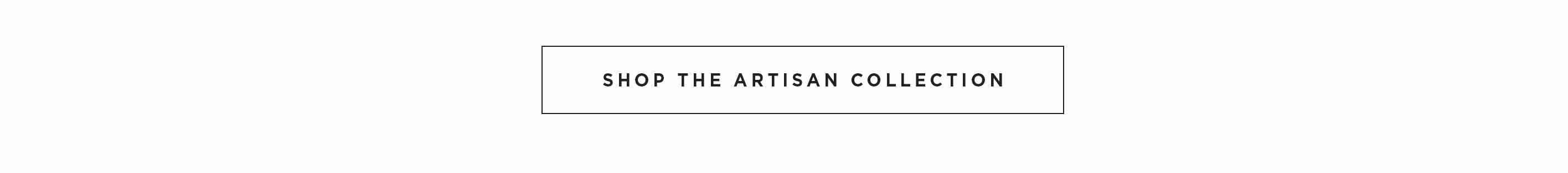 Shop the Artisan Collection