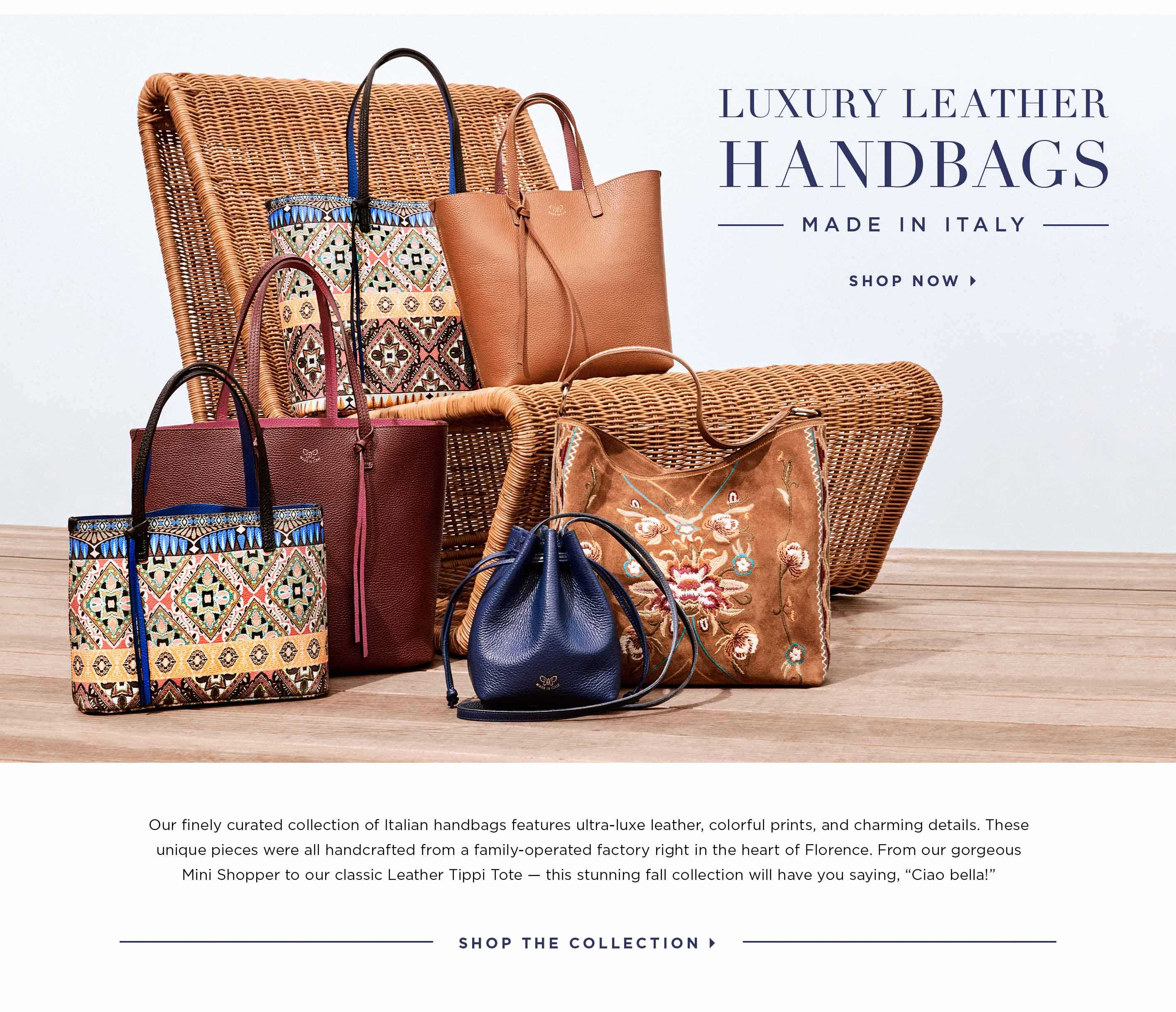 Luxury Leather Handbags - Made in Italy. Shop now. Our finely curated collection of Italian handbags features ultra-luxe leather, colorful prints, and charming details. These unique pieces were all handcrafted from a family-operated factory right in the heart of Florence. From our gorgeous Mini Shopper to our classic Leather Tippi Tote — this stunning fall collection will have you saying, Ciao bella! Shop the Collection.