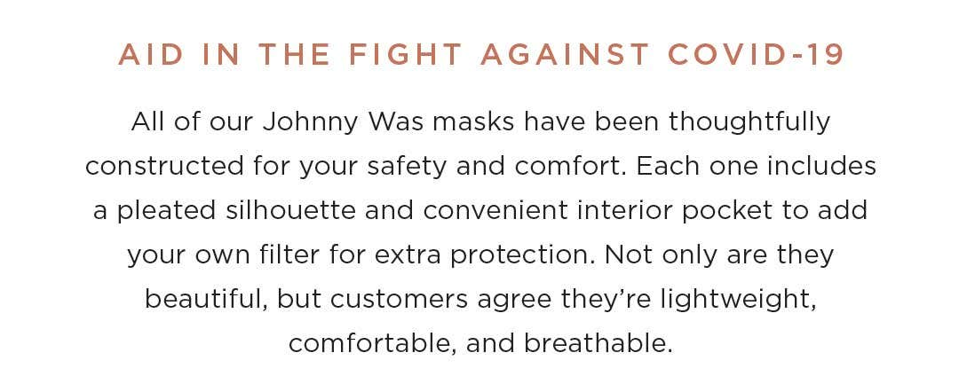 Aid in the Fight Against Covid-19 - All of our Johnny Was masks have been thoughtfully constructed for your safety and comfort. Each one includes a pleated silhouette and convenient interior pocket to add your own filter for extra protection. Not only are