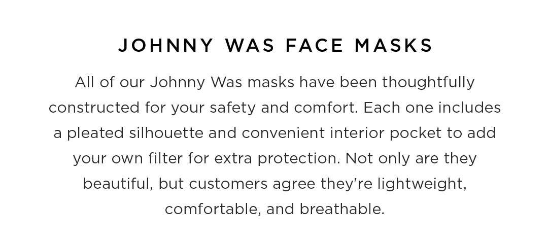 Johnny Was Face Masks - All of our Johnny Was masks have been thoughtfully constructed for your safety and comfort. Each one includes a pleated silhouette and convenient interior pocket to add your own filter for extra protection. Not only are they beauti
