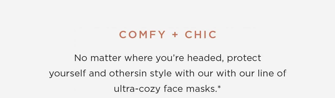 Comfy + Chic - No matter where you're headed, protect yourself and othersin style with our with our line of ultra-cozy face masks. *