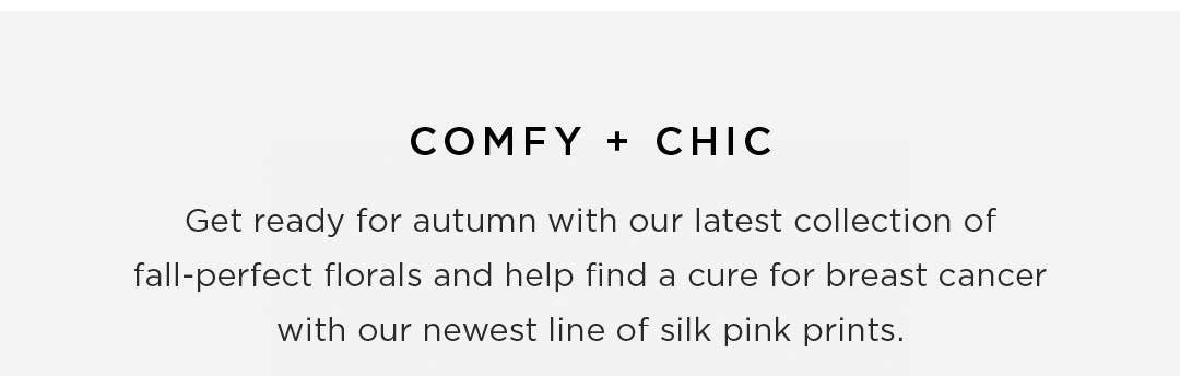 Comfy + Chic - Get ready for autumn with our latest collection of fall-perfect florals and help find a cure for breast cancer with our newest line of silk pink prints.