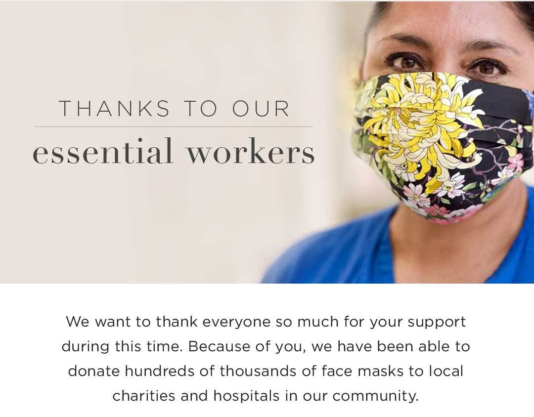 Thanks to our Essential Workers - We want to thank everyone so much for your support during this time. Because of you, we have been able to donate hundreds of thousandsof face masks to local charities and hospitals in our community.