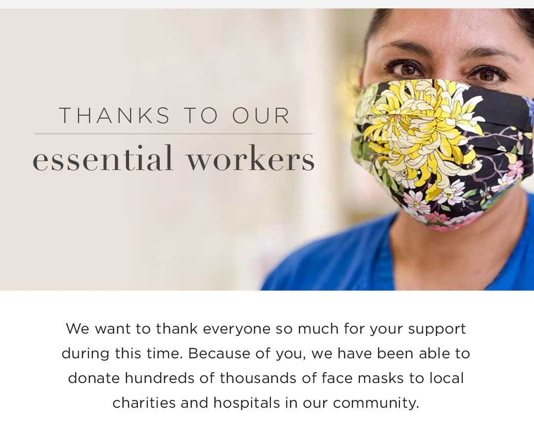 Thanks to our Essential Workers - We want to thank everyone so much for your support during this time. Because of you, we have been able to donate hundreds of thousands of face masks to local charities and hospitals in our community.
