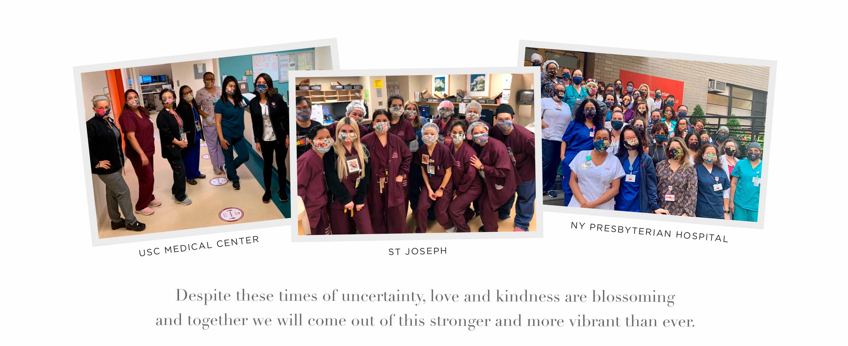 Johnny Was Masks at Usc Medical Center, St. Joseph, NY Presbyterian Hospital - Despite these times of uncertainty, love and kindness are blossoming and together we will come out of this stronger and more vibrant than ever.